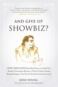 And Give Up Showbiz?: How Fred Levin Beat Big Tobacco, Avoided Two Murder Prosecutions, Became a Chief of Ghana, Earned...